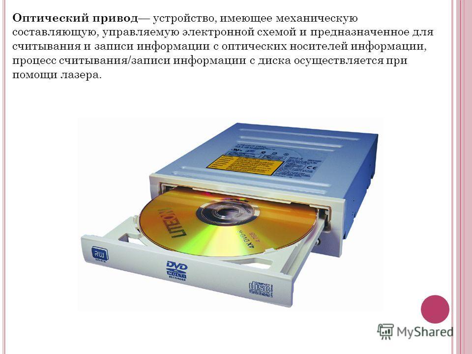 Оптический привод устройство, имеющее механическую составляющую, управляемую электронной схемой и предназначенное для считывания и записи информации с оптических носителей информации, процесс считывания/записи информации с диска осуществляется при по