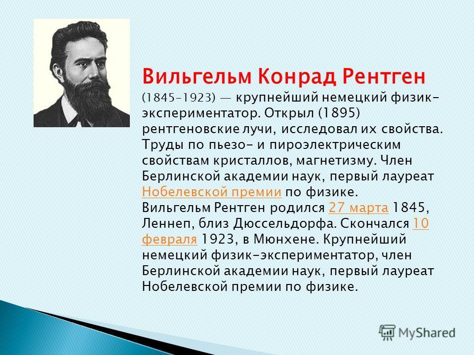 Вильгельм Конрад Рентген (1845-1923) крупнейший немецкий физик- экспериментатор. Открыл (1895) рентгеновские лучи, исследовал их свойства. Труды по пьезо- и пироэлектрическим свойствам кристаллов, магнетизму. Член Берлинской академии наук, первый лау