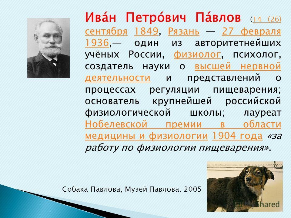 Ива́н Петро́вич Па́влов (14 (26) сентября 1849, Рязань 27 февраля 1936, один из авторитетнейших учёных России, физиолог, психолог, создатель науки о высшей нервной деятельности и представлений о процессах регуляции пищеварения; основатель крупнейшей