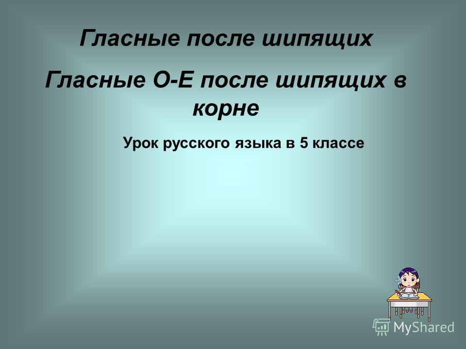 Гласные после шипящих Гласные О-Е после шипящих в корне Урок русского языка в 5 классе
