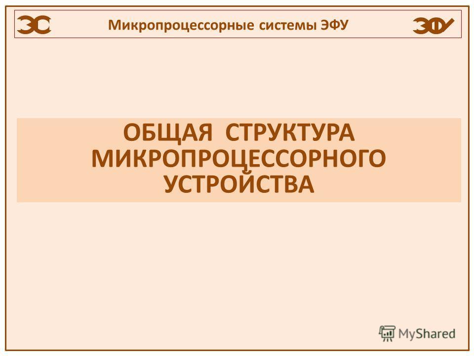ОБЩАЯ СТРУКТУРА МИКРОПРОЦЕССОРНОГО УСТРОЙСТВА Микропроцессорные системы ЭФУ