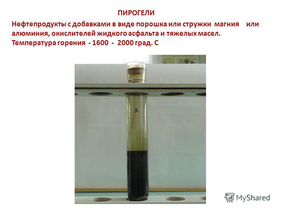 ПИРОГЕЛИ Нефтепродукты с добавками в виде порошка или стружки магния или алюминия, окислителей жидкого асфальта и тяжелых масел. Температура горения - 1600 - 2000 град. С
