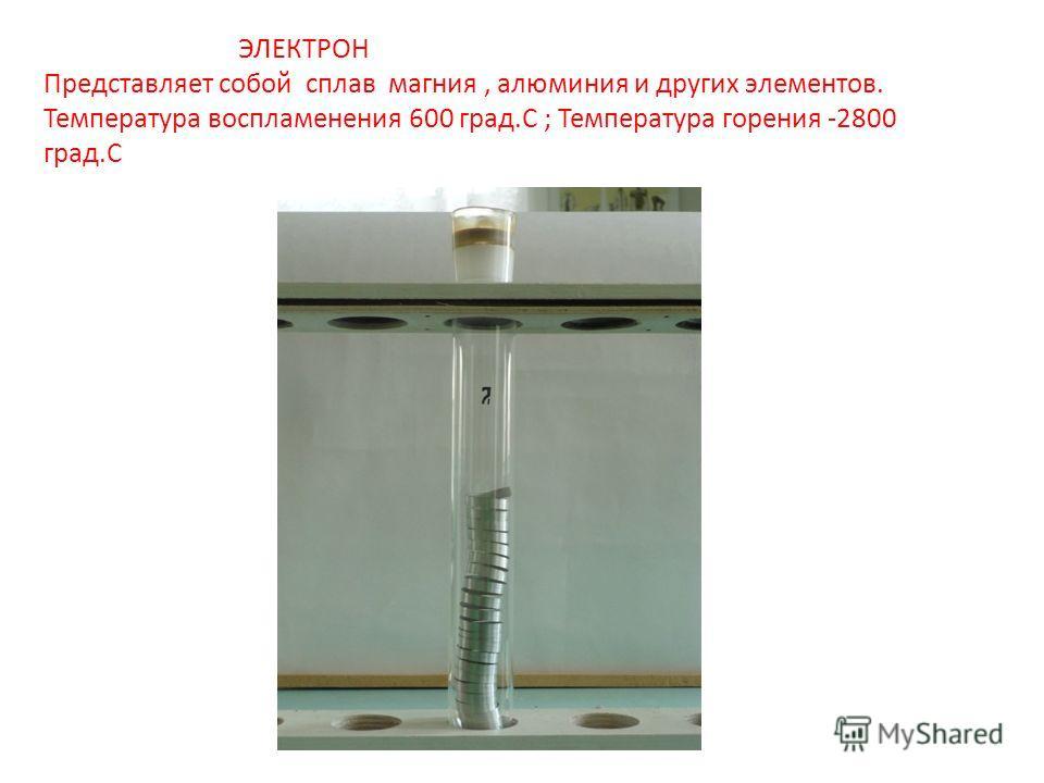 ЭЛЕКТРОН Представляет собой сплав магния, алюминия и других элементов. Температура воспламенения 600 град.С ; Температура горения -2800 град.С
