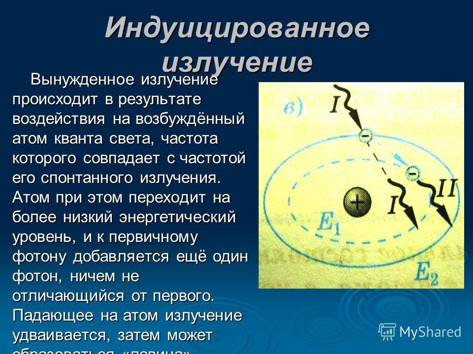 Индуицированное излучение Вынужденное излучение происходит в результате воздействия на возбуждённый атом кванта света, частота которого совпадает с частотой его спонтанного излучения. Атом при этом переходит на более низкий энергетический уровень, и