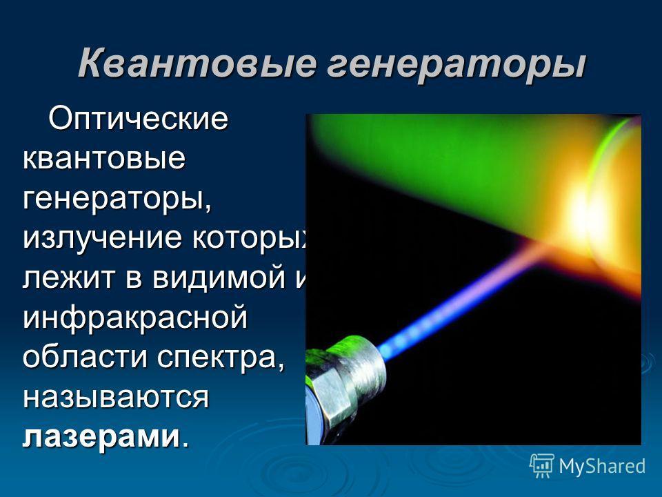 Квантовые генераторы Оптические квантовые генераторы, излучение которых лежит в видимой и инфракрасной области спектра, называются лазерами.