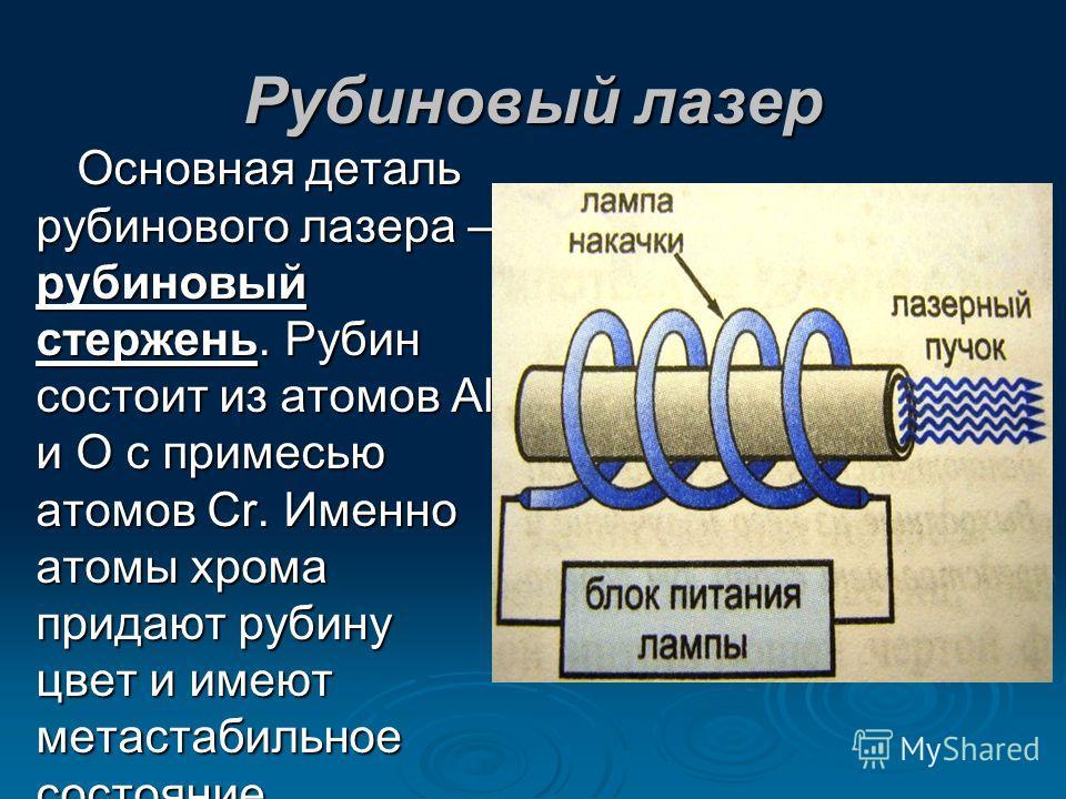 Основная деталь рубинового лазера – рубиновый стержень. Рубин состоит из атомов Al и O с примесью атомов Cr. Именно атомы хрома придают рубину цвет и имеют метастабильное состояние.