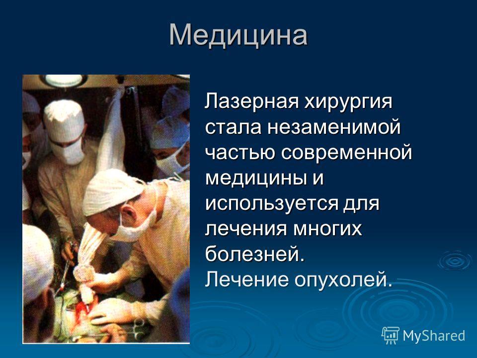 Медицина Лазерная хирургия стала незаменимой частью современной медицины и используется для лечения многих болезней. Лечение опухолей. Лазерная хирургия стала незаменимой частью современной медицины и используется для лечения многих болезней. Лечение
