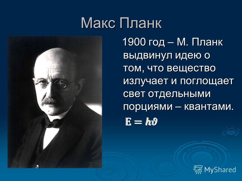 Макс Планк 1900 год – М. Планк выдвинул идею о том, что вещество излучает и поглощает свет отдельными порциями – квантами. 1900 год – М. Планк выдвинул идею о том, что вещество излучает и поглощает свет отдельными порциями – квантами.