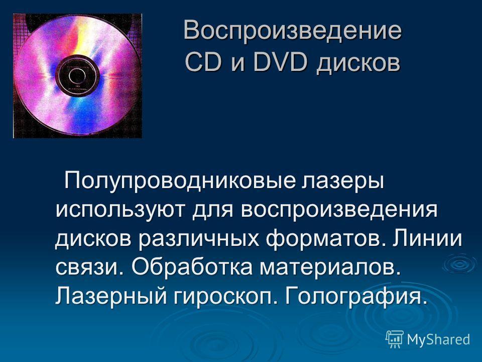 Воспроизведение CD и DVD дисков Полупроводниковые лазеры используют для воспроизведения дисков различных форматов. Линии связи. Обработка материалов. Лазерный гироскоп. Голография. Полупроводниковые лазеры используют для воспроизведения дисков различ