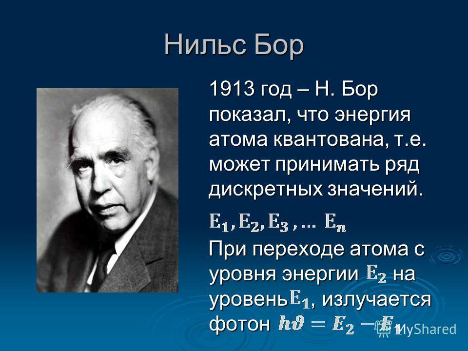 Нильс Бор 1913 год – Н. Бор показал, что энергия атома квантована, т.е. может принимать ряд дискретных значений. 1913 год – Н. Бор показал, что энергия атома квантована, т.е. может принимать ряд дискретных значений. При переходе атома с уровня энерги
