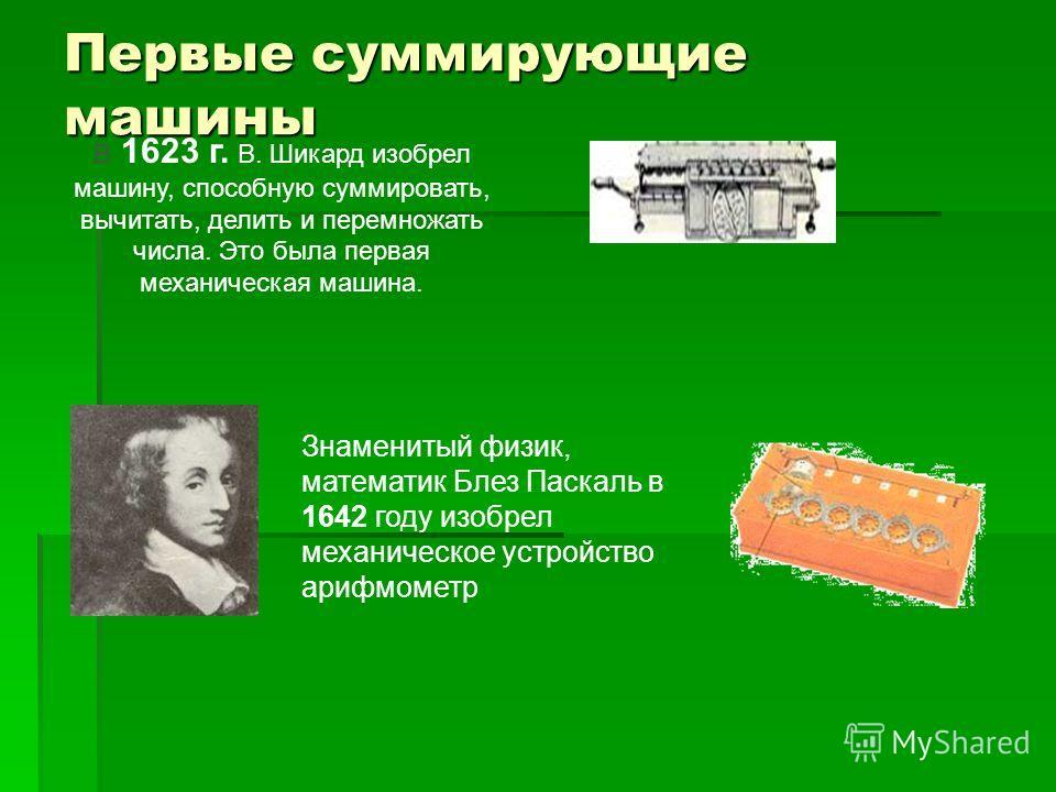 В 1623 г. В. Шикард изобрел машину, способную суммировать, вычитать, делить и перемножать числа. Это была первая механическая машина. Первые суммирующие машины Знаменитый физик, математик Блез Паскаль в 1642 году изобрел механическое устройство арифм