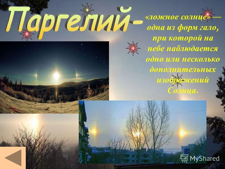 « ложное солнце » одна и з форм г ало, при которой н а небе наблюдается одно и ли несколько дополнительных изображений Солнца.