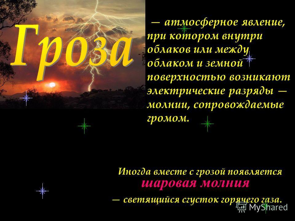 атмосферное явление, при котором внутри облаков или между облаком и земной поверхностью возникают электрические разряды молнии, сопровождаемые громом. шаровая молния Иногда вместе с грозой появляется светящийся сгусток горячего газа.