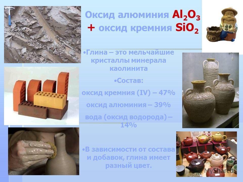 Оксид алюминия Al 2 O 3 + оксид кремния SiO 2 Глина – это мельчайшие кристаллы минерала каолинита Состав: оксид кремния (IV) – 47% оксид алюминия – 39% вода (оксид водорода) – 14% В зависимости от состава и добавок, глина имеет разный цвет.