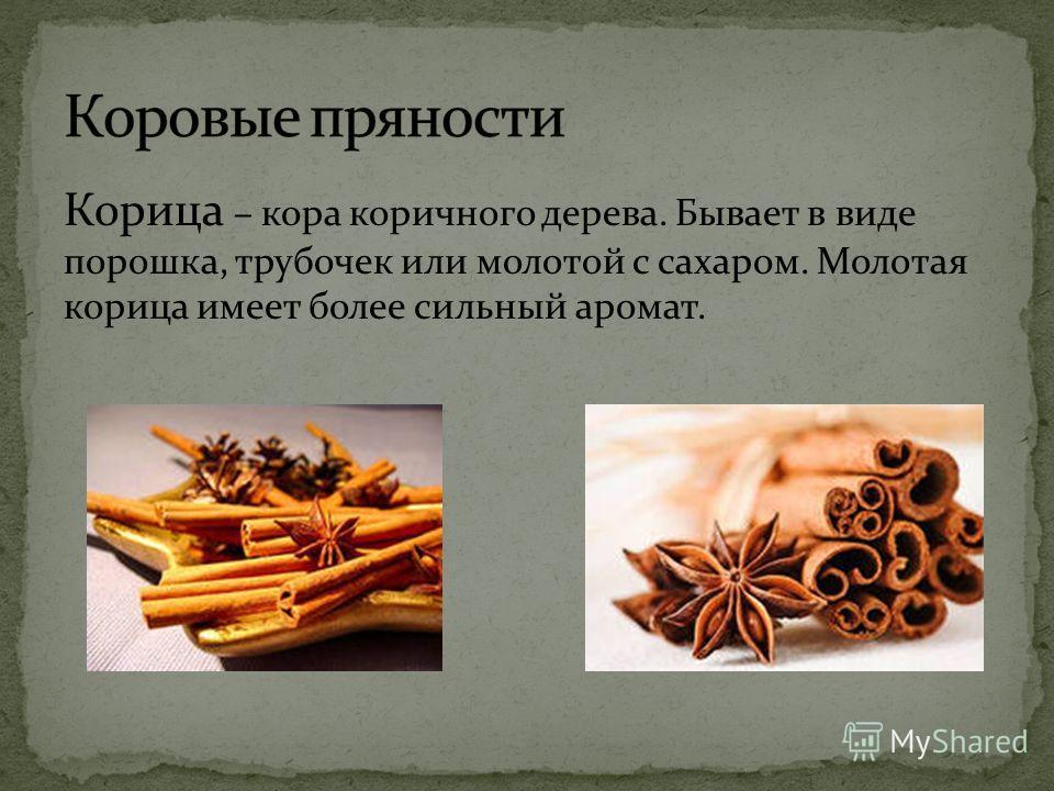 Корица – кора коричного дерева. Бывает в виде порошка, трубочек или молотой с сахаром. Молотая корица имеет более сильный аромат.