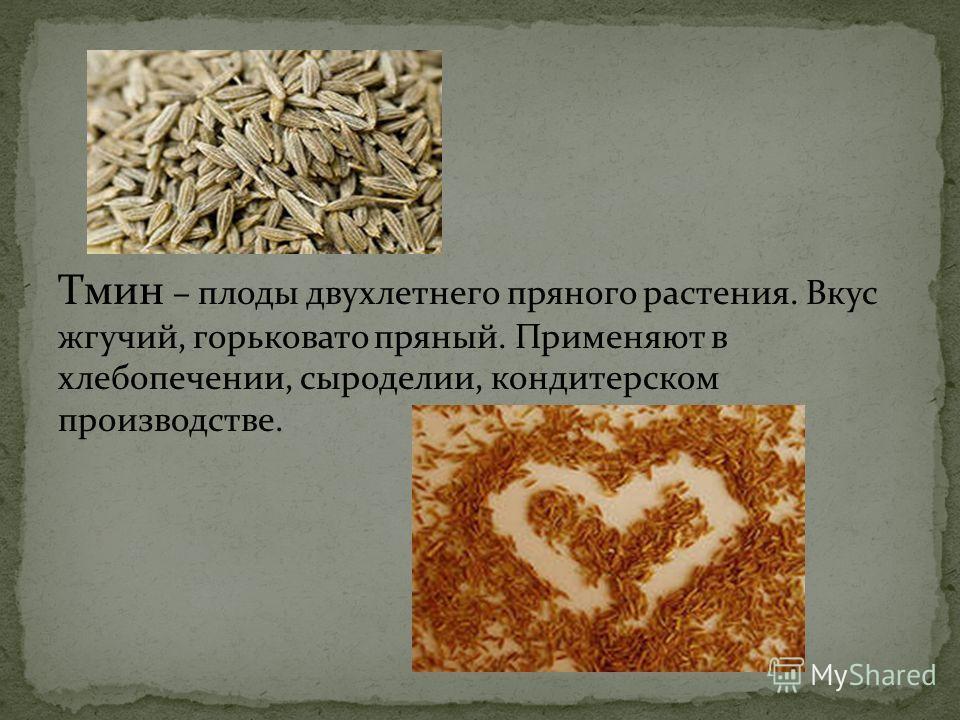Тмин – плоды двухлетнего пряного растения. Вкус жгучий, горьковато пряный. Применяют в хлебопечении, сыроделии, кондитерском производстве.