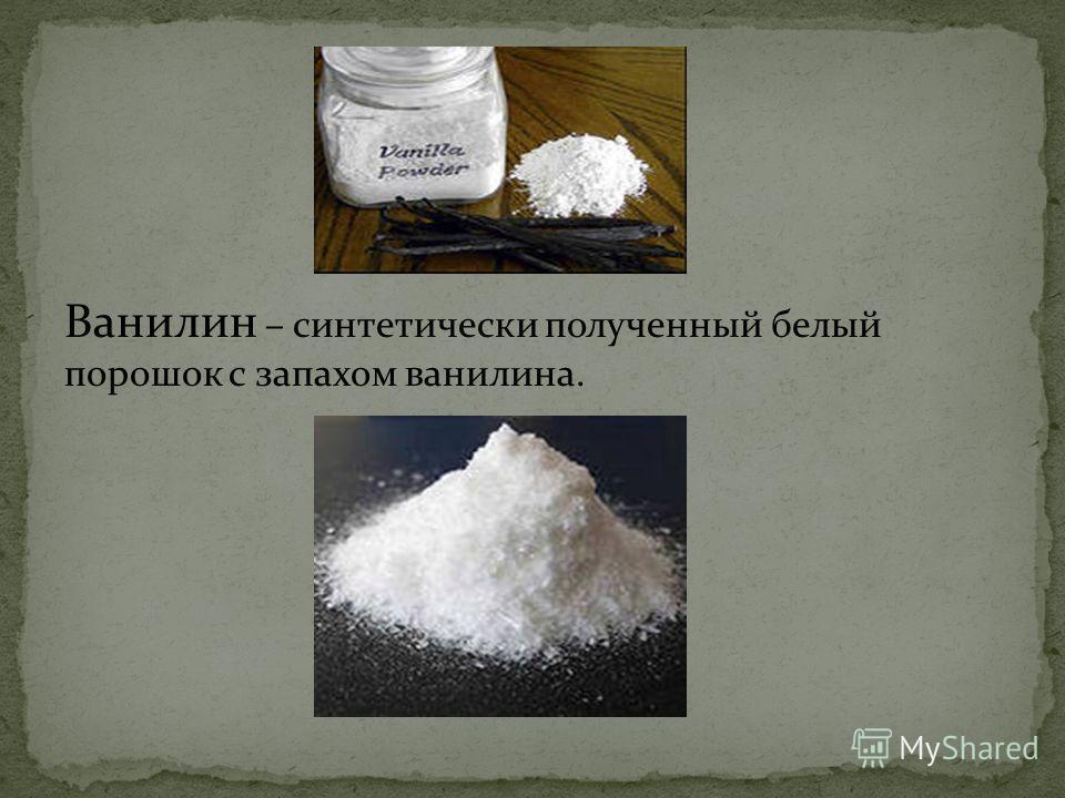 Ванилин – синтетически полученный белый порошок с запахом ванилина.