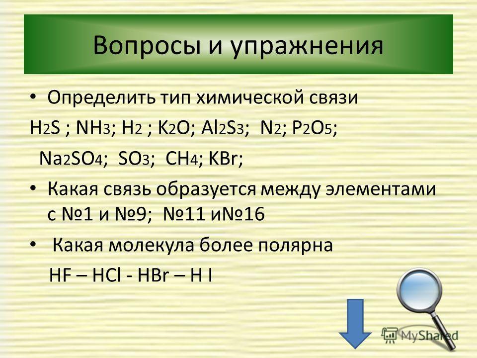 Вопросы и упражнения Определить тип химической связи H 2 S ; NH 3 ; H 2 ; K 2 O; Al 2 S 3 ; N 2 ; P 2 O 5 ; Na 2 SO 4 ; SO 3 ; CH 4 ; KBr; Какая связь образуется между элементами с 1 и 9; 11 и 16 Какая молекула более полярна НF – HCl - HBr – H I