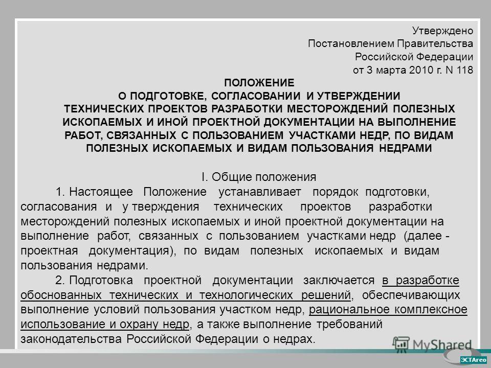 Утверждено Постановлением Правительства Российской Федерации от 3 марта 2010 г. N 118 ПОЛОЖЕНИЕ О ПОДГОТОВКЕ, СОГЛАСОВАНИИ И УТВЕРЖДЕНИИ ТЕХНИЧЕСКИХ ПРОЕКТОВ РАЗРАБОТКИ МЕСТОРОЖДЕНИЙ ПОЛЕЗНЫХ ИСКОПАЕМЫХ И ИНОЙ ПРОЕКТНОЙ ДОКУМЕНТАЦИИ НА ВЫПОЛНЕНИЕ РАБ