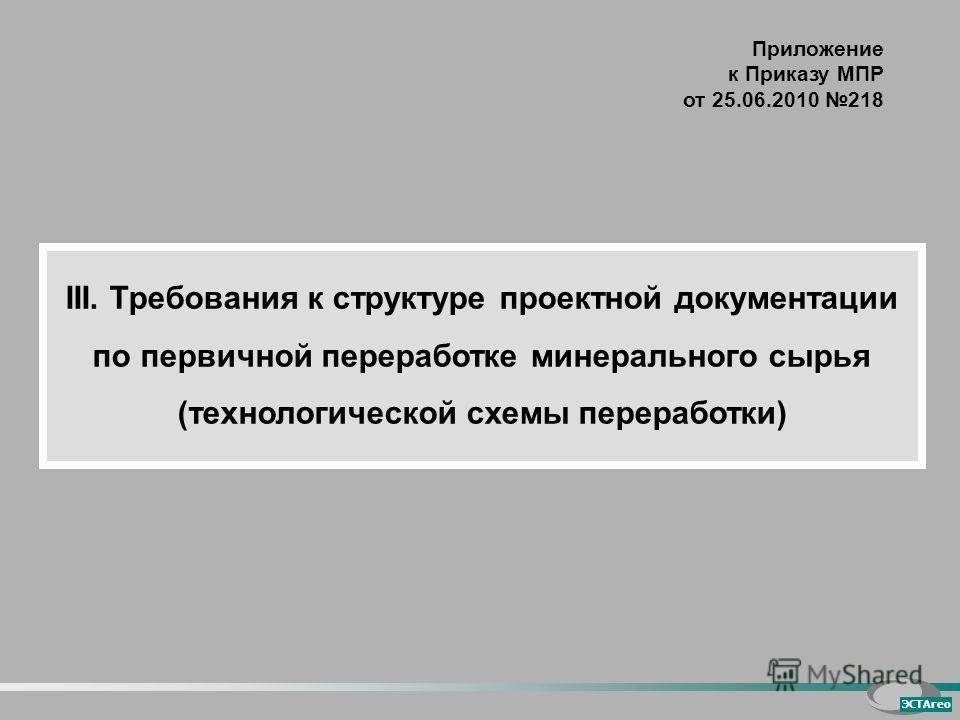 ЭСТАгео Приложение к Приказу МПР от 25.06.2010 218 III. Требования к структуре проектной документации по первичной переработке минерального сырья (технологической схемы переработки)