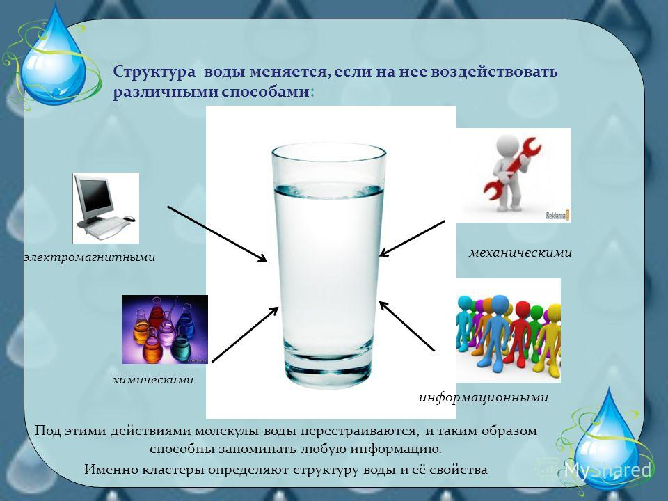 Под этими действиями молекулы воды перестраиваются, и таким образом способны запоминать любую информацию. Именно кластеры определяют структуру воды и её свойства Структура воды меняется, если на нее воздействовать различными способами: механическими