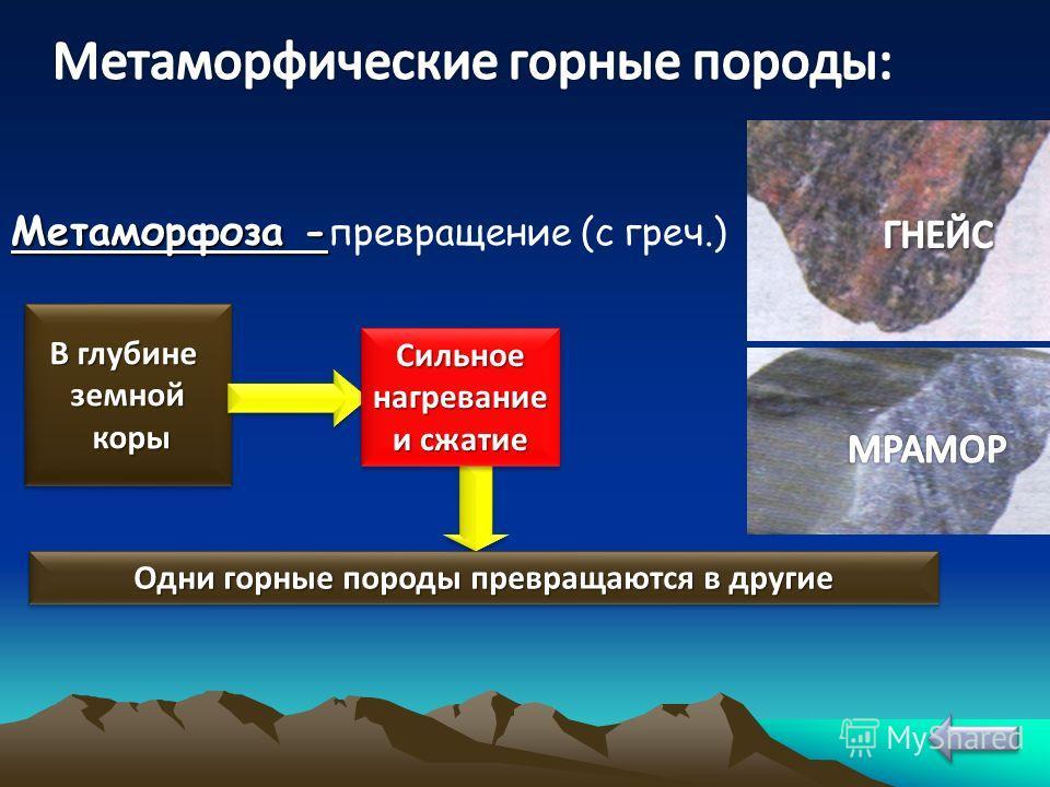 Метаморфоза - Метаморфоза - превращение (с греч.) В глубине земной коры коры В глубине земной коры коры Одни горные породы превращаются в другие Сильное нагревание и сжатие