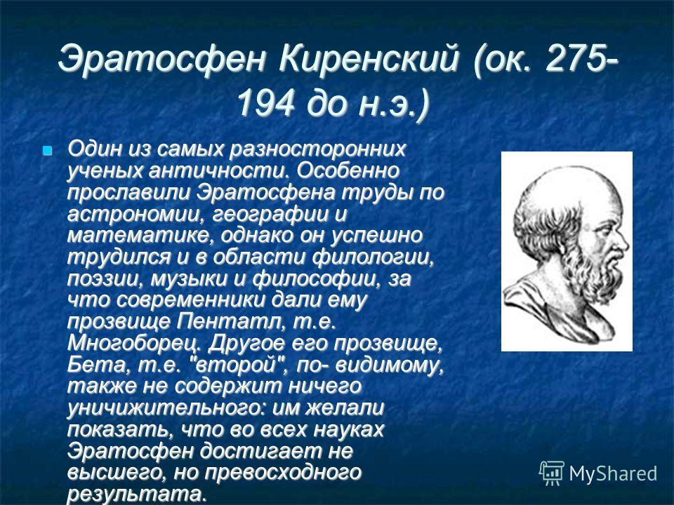 Эратосфен Киренский (ок. 275- 194 до н.э.) Эратосфен Киренский (ок. 275- 194 до н.э.) Один из самых разносторонних ученых античности. Особенно прославили Эратосфена труды по астрономии, географии и математике, однако он успешно трудился и в области ф