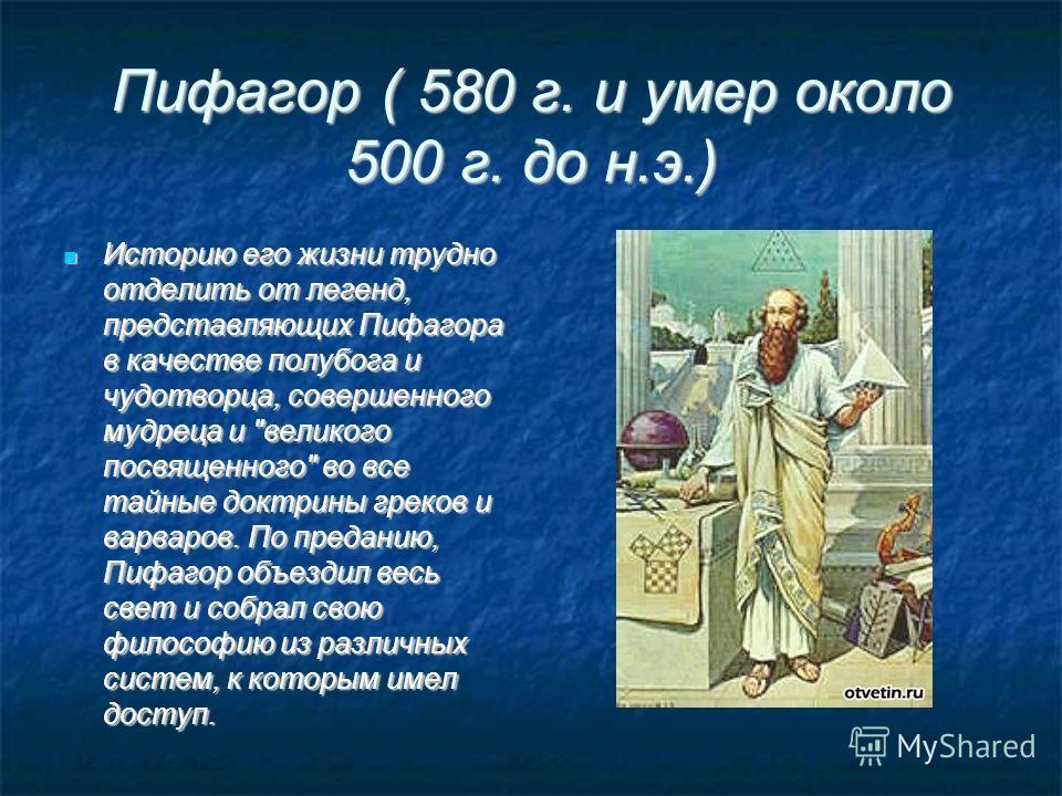 Пифагор ( 580 г. и умер около 500 г. до н.э.) Историю его жизни трудно отделить от легенд, представляющих Пифагора в качестве полубога и чудотворца, совершенного мудреца и