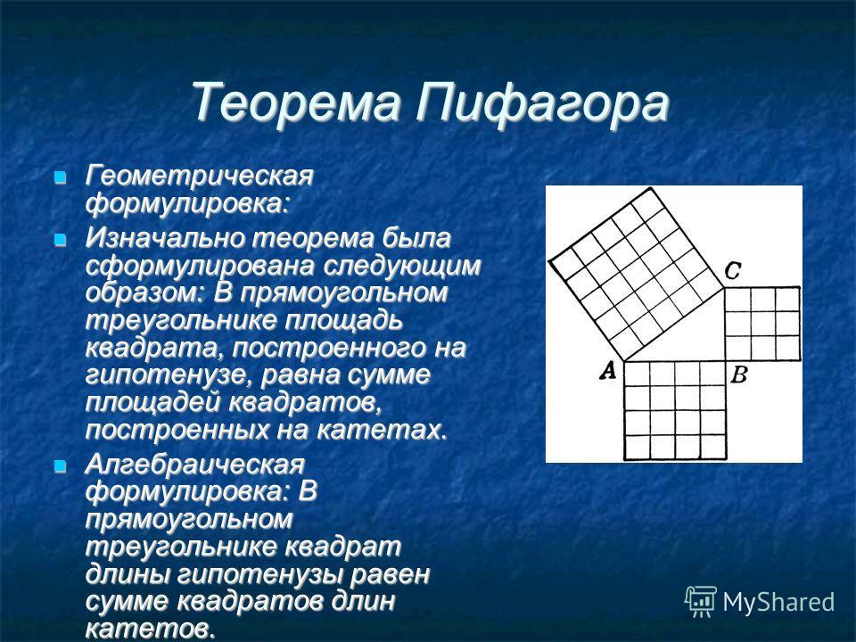 Теорема Пифагора Геометрическая формулировка: Геометрическая формулировка: Изначально теорема была сформулирована следующим образом: В прямоугольном треугольнике площадь квадрата, построенного на гипотенузе, равна сумме площадей квадратов, построенны