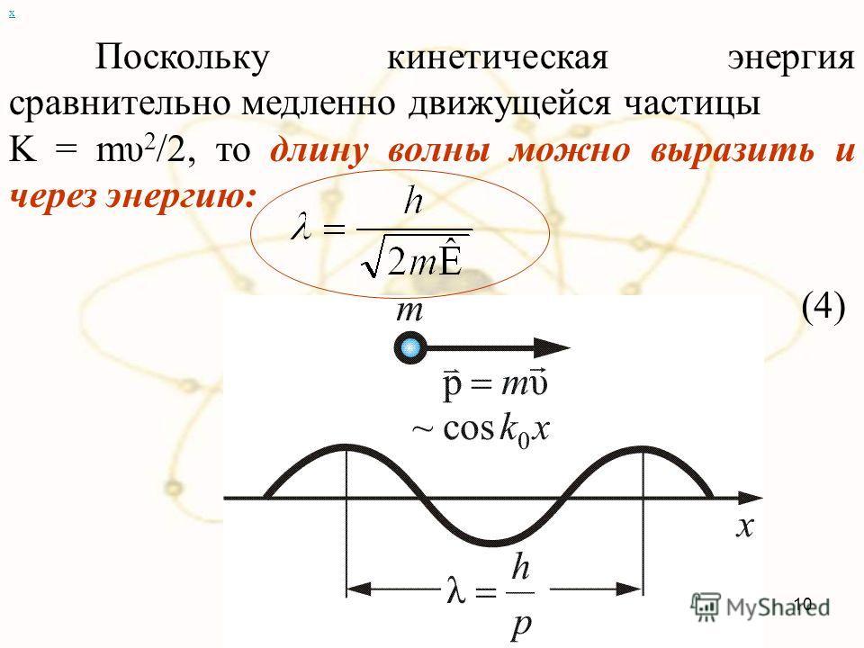 х Поскольку кинетическая энергия сравнительно медленно движущейся частицы K = mυ 2 /2, то длину волны можно выразить и через энергию: (4) 10