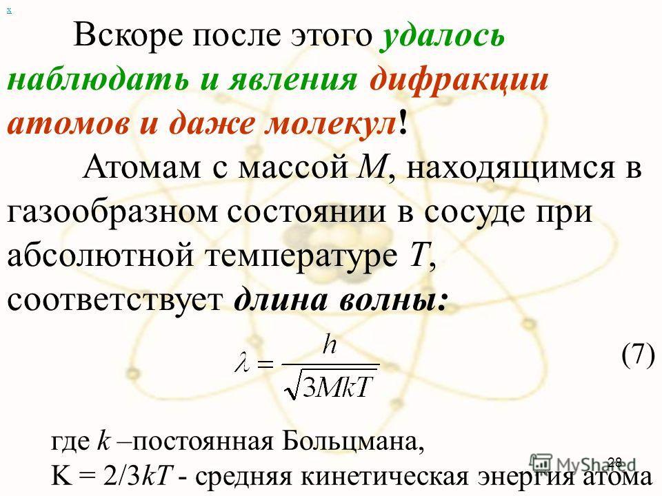х Вскоре после этого удалось наблюдать и явления дифракции атомов и даже молекул! Атомам с массой М, находящимся в газообразном состоянии в сосуде при абсолютной температуре Т, соответствует длина волны: (7) 28 где k –постоянная Больцмана, K = 2/3kT