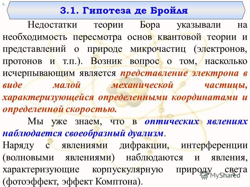 3.1. Гипотеза де Бройля х Недостатки теории Бора указывали на необходимость пересмотра основ квантовой теории и представлений о природе микрочастиц (электронов, протонов и т.п.). Возник вопрос о том, насколько исчерпывающим является представление эле