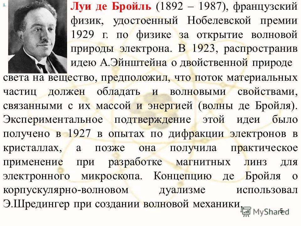 х Луи де Бройль (1892 – 1987), французский физик, удостоенный Нобелевской премии 1929 г. по физике за открытие волновой природы электрона. В 1923, распространив идею А.Эйнштейна о двойственной природе света на вещество, предположил, что поток материа