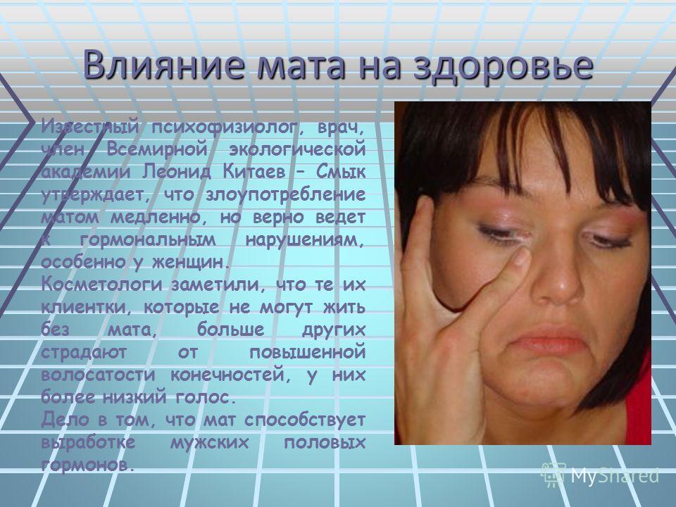 Известный психофизиолог, врач, член Всемирной экологической академии Леонид Китаев – Смык утверждает, что злоупотребление матом медленно, но верно ведет к гормональным нарушениям, особенно у женщин. Косметологи заметили, что те их клиентки, которые н
