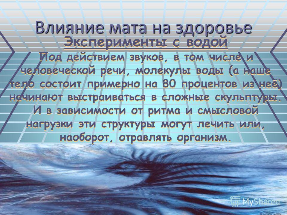 Влияние мата на здоровье Эксперименты с водой Под действием звуков, в том числе и человеческой речи, молекулы воды (а наше тело состоит примерно на 80 процентов из неё) начинают выстраиваться в сложные скульптуры. И в зависимости от ритма и смысловой