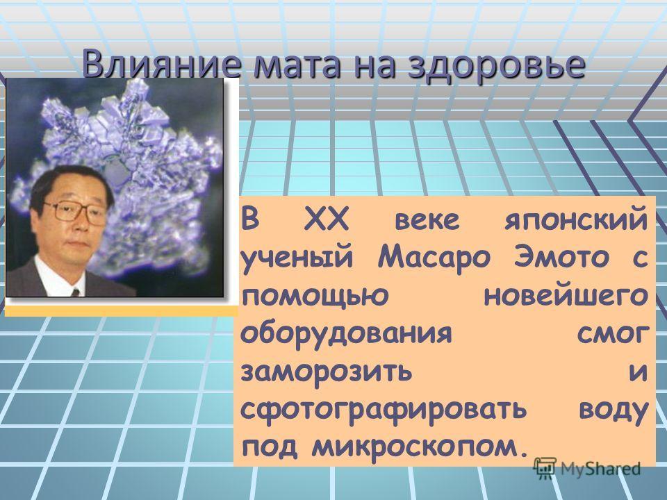 Влияние мата на здоровье В XX веке японский ученый Масаро Эмото с помощью новейшего оборудования смог заморозить и сфотографировать воду под микроскопом.