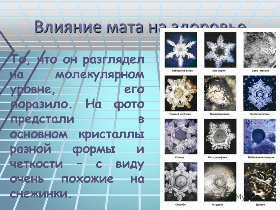 Влияние мата на здоровье То, что он разглядел на молекулярном уровне, его поразило. На фото предстали в основном кристаллы разной формы и четкости – с виду очень похожие на снежинки.