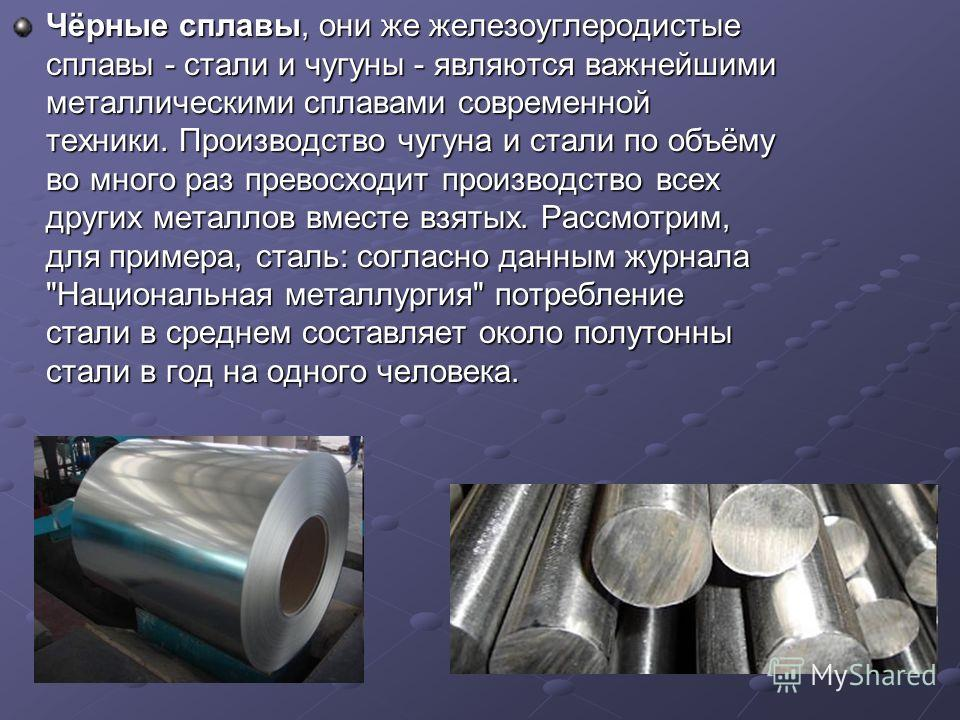 Чёрные сплавы, они же железоуглеродистые сплавы - стали и чугуны - являются важнейшими металлическими сплавами современной техники. Производство чугуна и стали по объёму во много раз превосходит производство всех других металлов вместе взятых. Рассмо