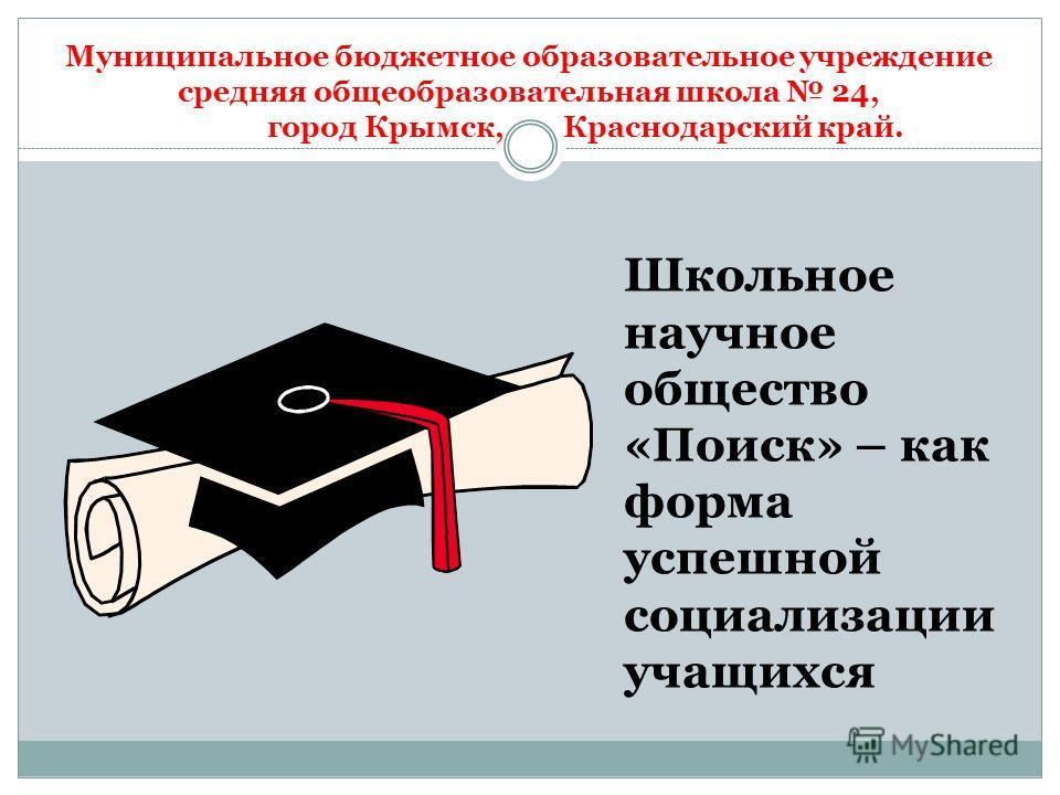 Муниципальное бюджетное образовательное учреждение средняя общеобразовательная школа 24, город Крымск, Краснодарский край. Школьное научное общество «Поиск» – как форма успешной социализации учащихся