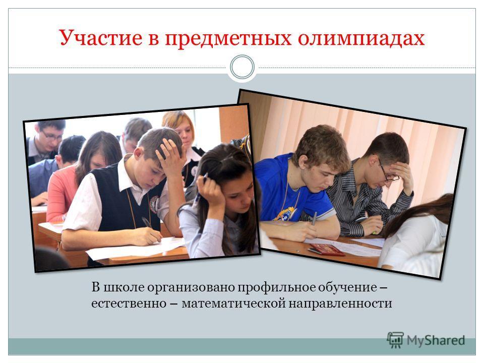 Участие в предметных олимпиадах В школе организовано профильное обучение – естественно – математической направленности