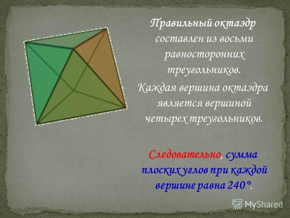 Правильный октаэдр составлен из восьми равносторонних треугольников. Каждая вершина октаэдра является вершиной четырех треугольников. Следовательно, сумма плоских углов при каждой вершине равна 240°.