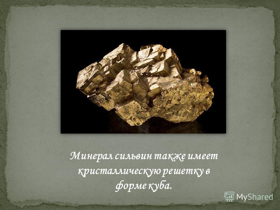Минерал сильвин также имеет кристаллическую решетку в форме куба.