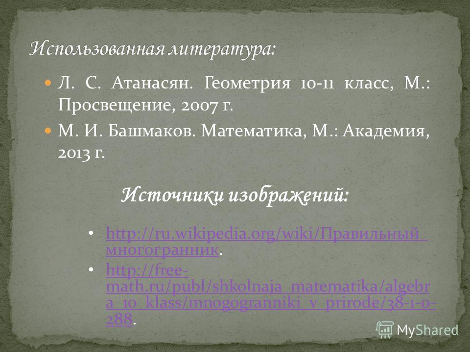 Л. С. Атанасян. Геометрия 10-11 класс, М.: Просвещение, 2007 г. М. И. Башмаков. Математика, М.: Академия, 2013 г. Источники изображений: http://ru.wikipedia.org/wiki/Правильный_ многогранник. http://ru.wikipedia.org/wiki/Правильный_ многогранник http