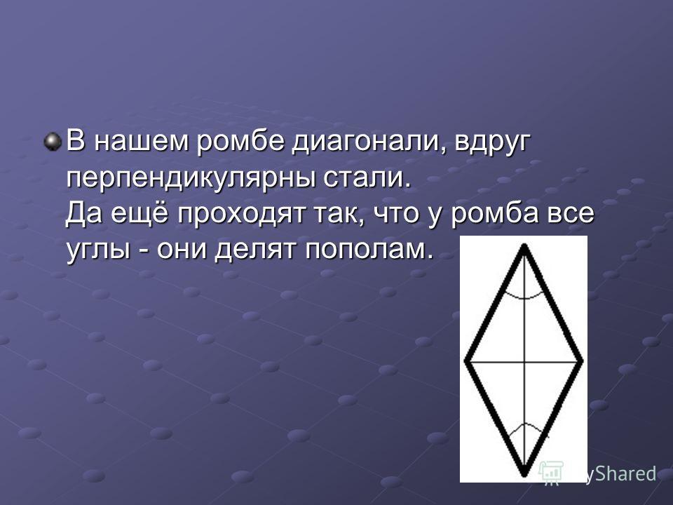 В нашем ромбе диагонали, вдруг перпендикулярны стали. Да ещё проходят так, что у ромба все углы - они делят пополам.
