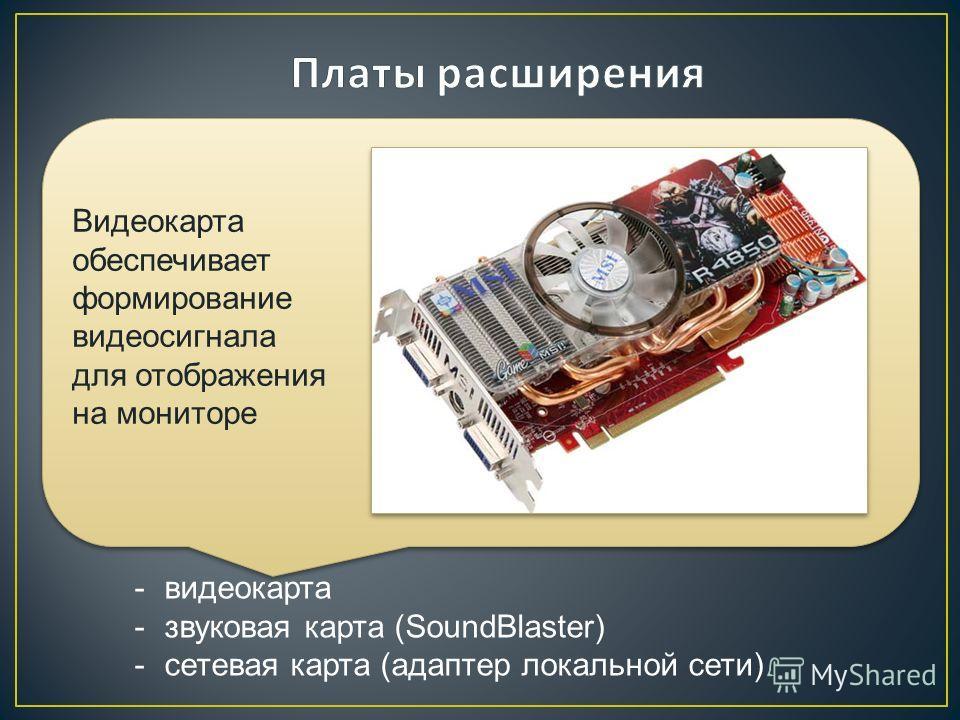 Основные виды плат расширения: Используются для упрощения подключения устройств ввода / вывода ( УВВ ). На этих платах установлены адаптеры УВВ. Как правило, платы расширения оборудованы собственным процессором и памятью. Видеокарта обеспечивает форм