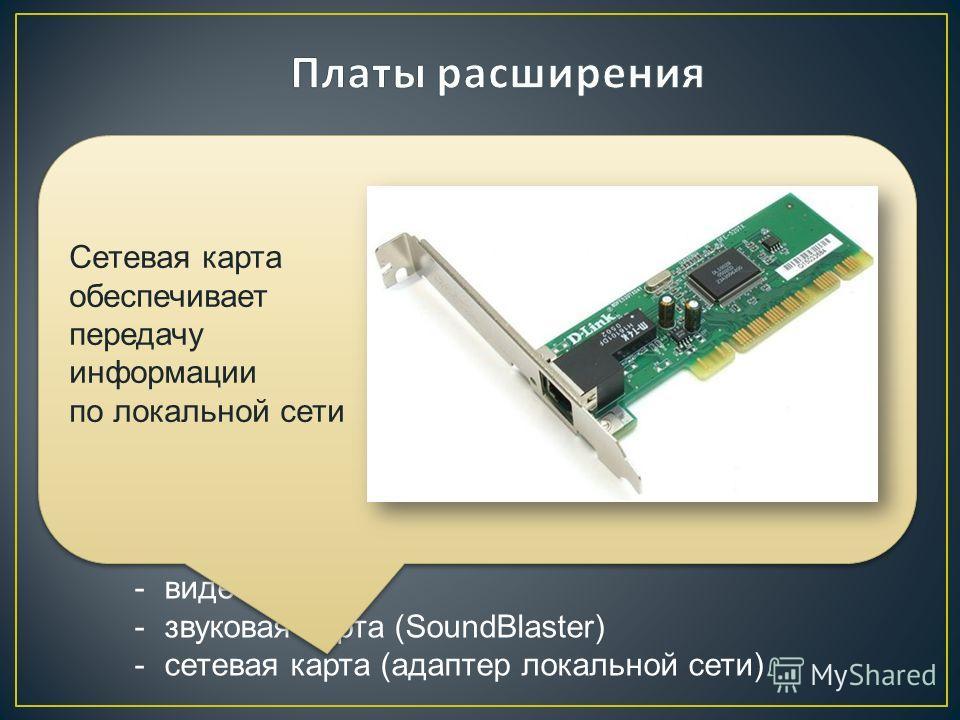 Основные виды плат расширения: -видеокарта -звуковая карта (SoundBlaster) -сетевая карта (адаптер локальной сети) Используются для упрощения подключения устройств ввода / вывода ( УВВ ). На этих платах установлены адаптеры УВВ. Как правило, платы рас