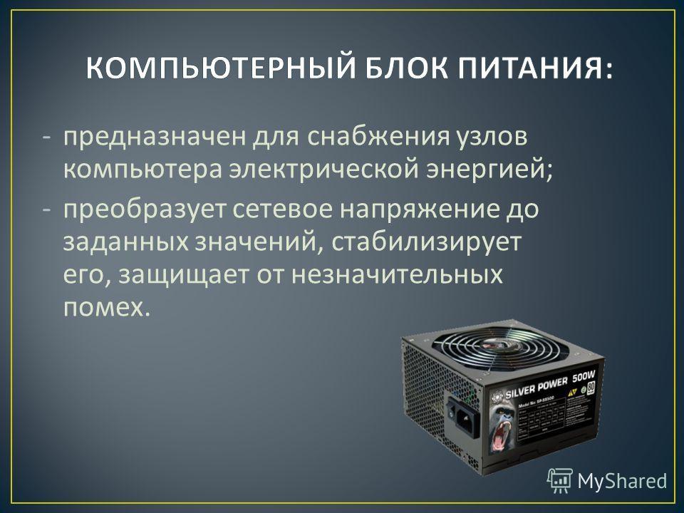 -предназначен для снабжения узлов компьютера электрической энергией ; -преобразует сетевое напряжение до заданных значений, стабилизирует его, защищает от незначительных помех.