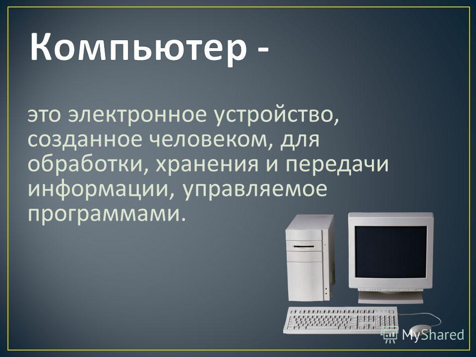 это электронное устройство, созданное человеком, для обработки, хранения и передачи информации, управляемое программами.