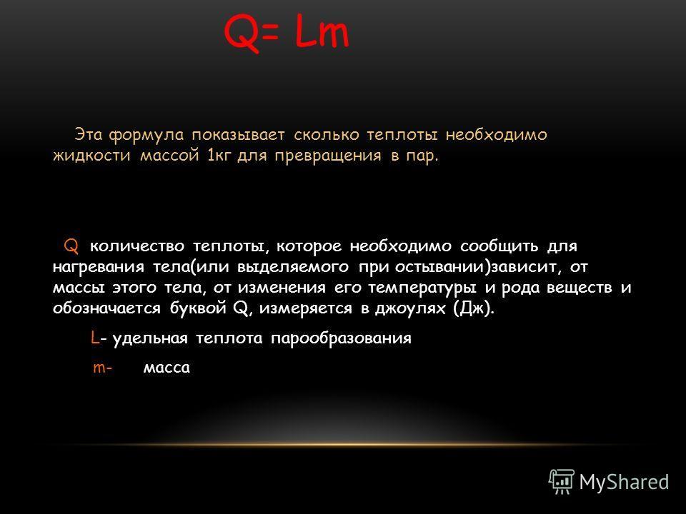 Q= Lm Эта формула показывает сколько теплоты необходимо жидкости массой 1 кг для превращения в пар. Q количество теплоты, которое необходимо сообщить для нагревания тела(или выделяемого при остывании)зависит, от массы этого тела, от изменения его тем