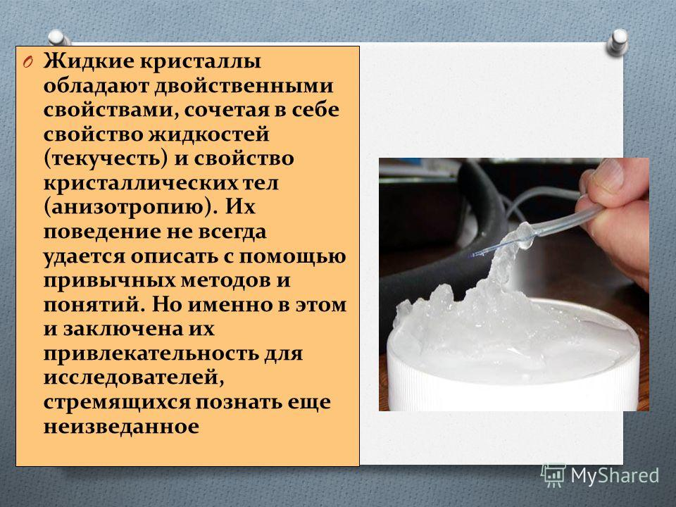 O Жидкие кристаллы обладают двойственными свойствами, сочетая в себе свойство жидкостей (текучесть) и свойство кристаллических тел (анизотропию). Их поведение не всегда удается описать с помощью привычных методов и понятий. Но именно в этом и заключе